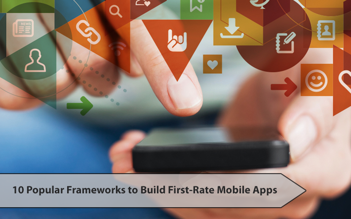 10 Popular Frameworks to Build First-Rate Mobile Apps