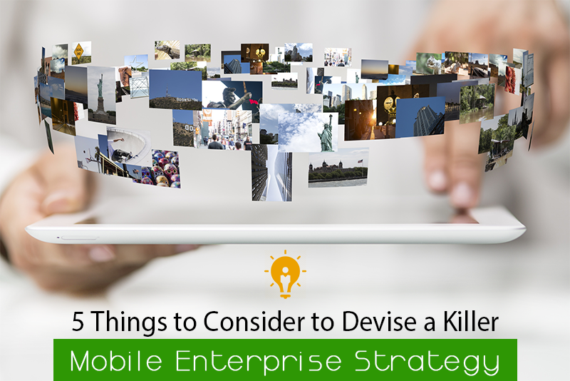 5 Things to Consider to Devise a Killer Mobile Enterprise Strategy